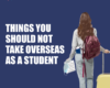 THINGS YOU SHOULD NOT TAKE OVERSEAS AS A STUDENT